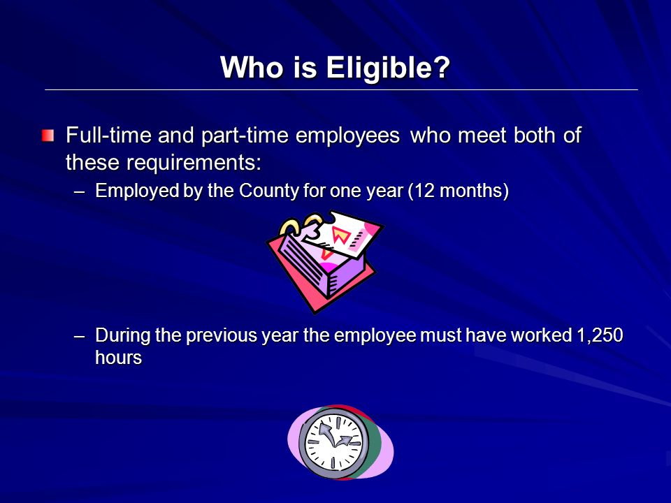 Who is Eligible? Full-time and part-time employees who meet both of these requirements: –Employed by the County for one year (12 months) –During the p