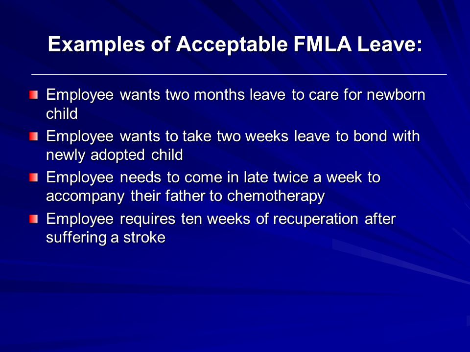 Examples of Acceptable FMLA Leave: Employee wants two months leave to care for newborn child Employee wants to take two weeks leave to bond with newly