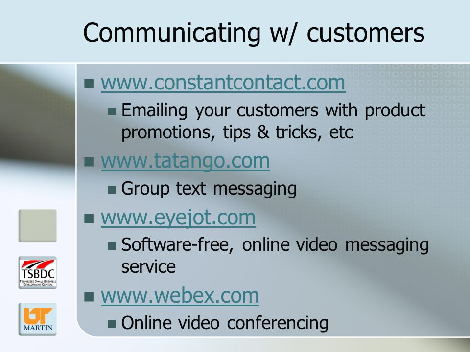 Communicating w/ customers www.constantcontact.com Emailing your customers with product promotions, tips & tricks, etc www.tatango.com Group text messaging www.eyejot.com Software-free, online video messaging service www.webex.com Online video conferencing