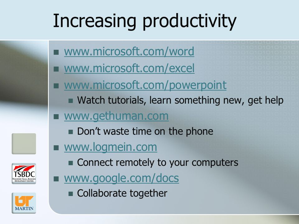 Increasing productivity www.microsoft.com/word www.microsoft.com/excel www.microsoft.com/powerpoint Watch tutorials, learn something new, get help www.gethuman.com Dont waste time on the phone www.logmein.com Connect remotely to your computers www.google.com/docs Collaborate together