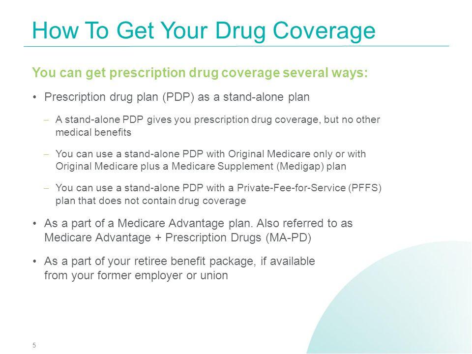 You can get prescription drug coverage several ways: Prescription drug plan (PDP) as a stand-alone plan – A stand-alone PDP gives you prescription dru