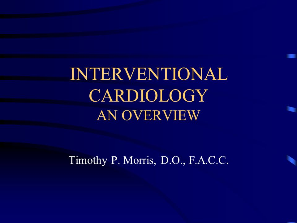 INTERVENTIONAL CARDIOLOGY AN OVERVIEW Timothy P. Morris, D.O., F.A.C.C.