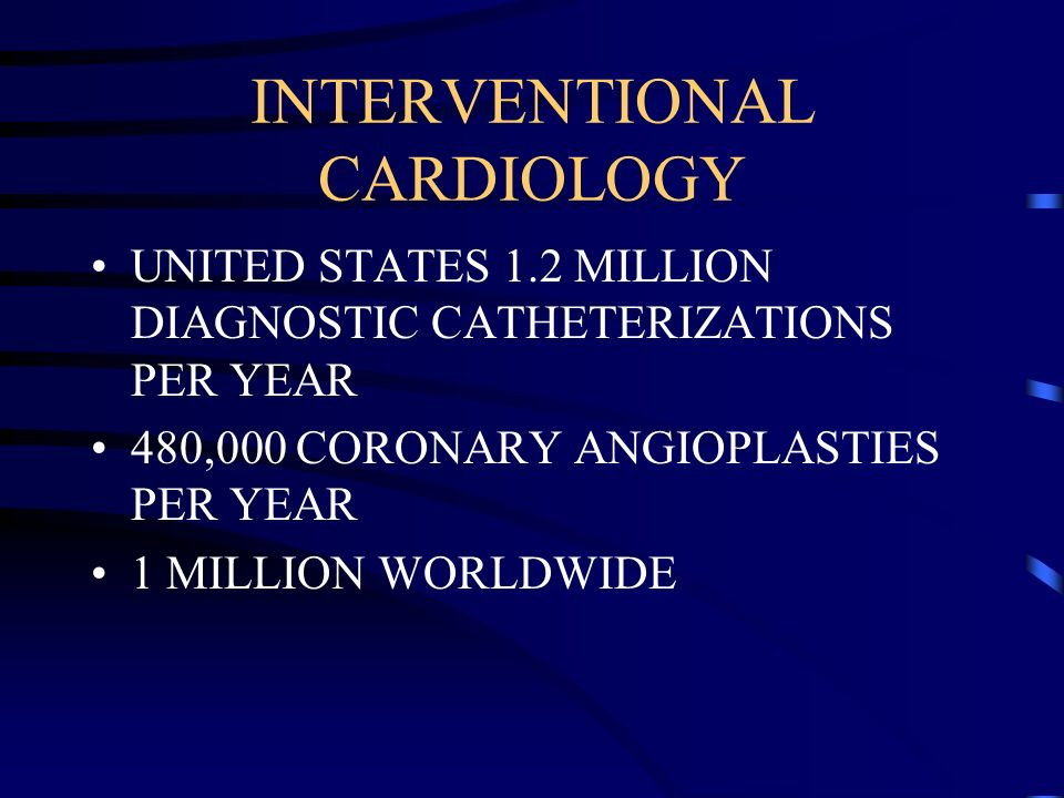 INTERVENTIONAL CARDIOLOGY UNITED STATES 1.2 MILLION DIAGNOSTIC CATHETERIZATIONS PER YEAR 480,000 CORONARY ANGIOPLASTIES PER YEAR 1 MILLION WORLDWIDE