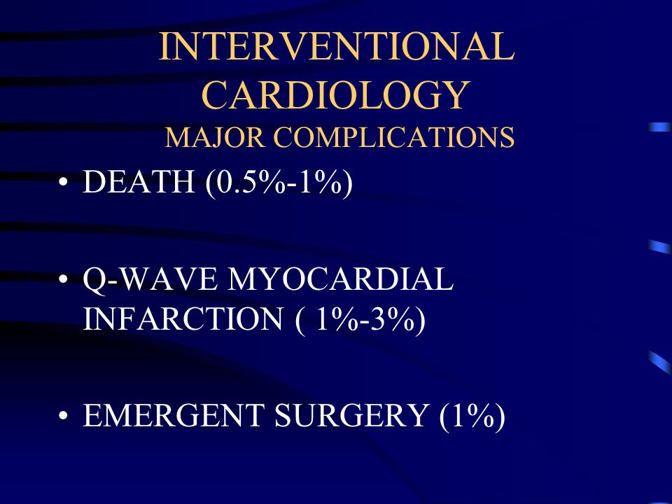 INTERVENTIONAL CARDIOLOGY MAJOR COMPLICATIONS DEATH (0.5%-1%) Q-WAVE MYOCARDIAL INFARCTION ( 1%-3%) EMERGENT SURGERY (1%)