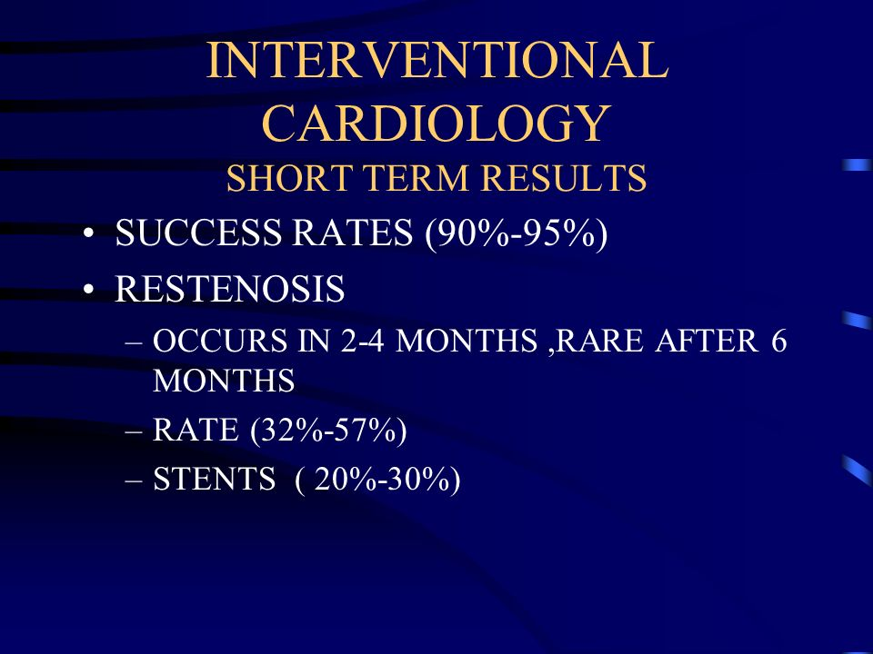 INTERVENTIONAL CARDIOLOGY SHORT TERM RESULTS SUCCESS RATES (90%-95%) RESTENOSIS –OCCURS IN 2-4 MONTHS,RARE AFTER 6 MONTHS –RATE (32%-57%) –STENTS ( 20