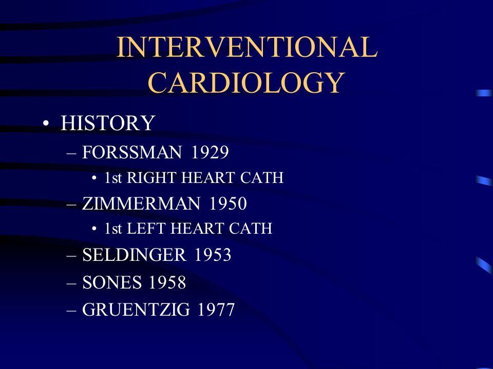 INTERVENTIONAL CARDIOLOGY HISTORY –FORSSMAN 1929 1st RIGHT HEART CATH –ZIMMERMAN 1950 1st LEFT HEART CATH –SELDINGER 1953 –SONES 1958 –GRUENTZIG 1977