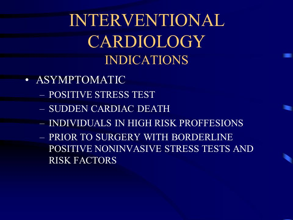 INTERVENTIONAL CARDIOLOGY INDICATIONS ASYMPTOMATIC –POSITIVE STRESS TEST –SUDDEN CARDIAC DEATH –INDIVIDUALS IN HIGH RISK PROFFESIONS –PRIOR TO SURGERY
