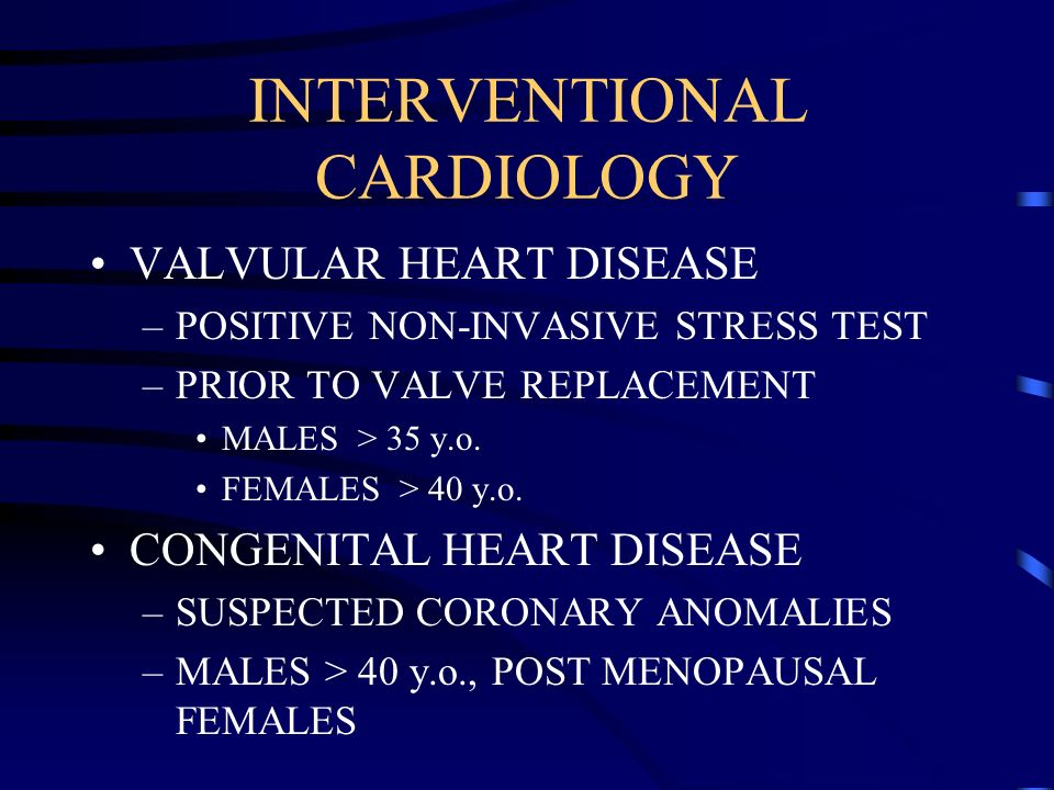 INTERVENTIONAL CARDIOLOGY VALVULAR HEART DISEASE –POSITIVE NON-INVASIVE STRESS TEST –PRIOR TO VALVE REPLACEMENT MALES > 35 y.o. FEMALES > 40 y.o. CONG