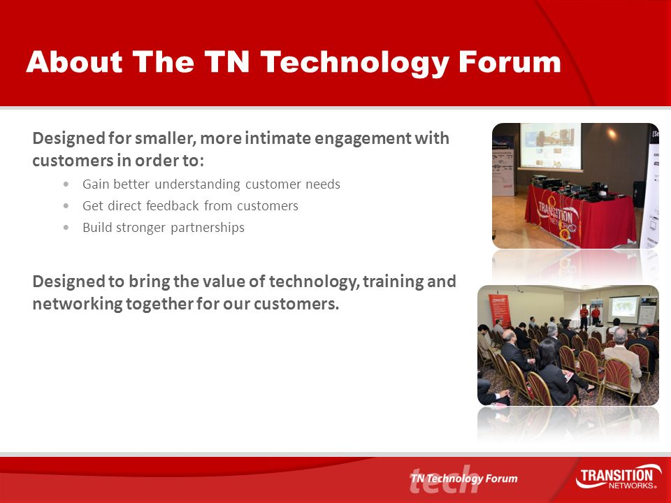 About The TN Technology Forum Designed for smaller, more intimate engagement with customers in order to: Gain better understanding customer needs Get direct feedback from customers Build stronger partnerships Designed to bring the value of technology, training and networking together for our customers.