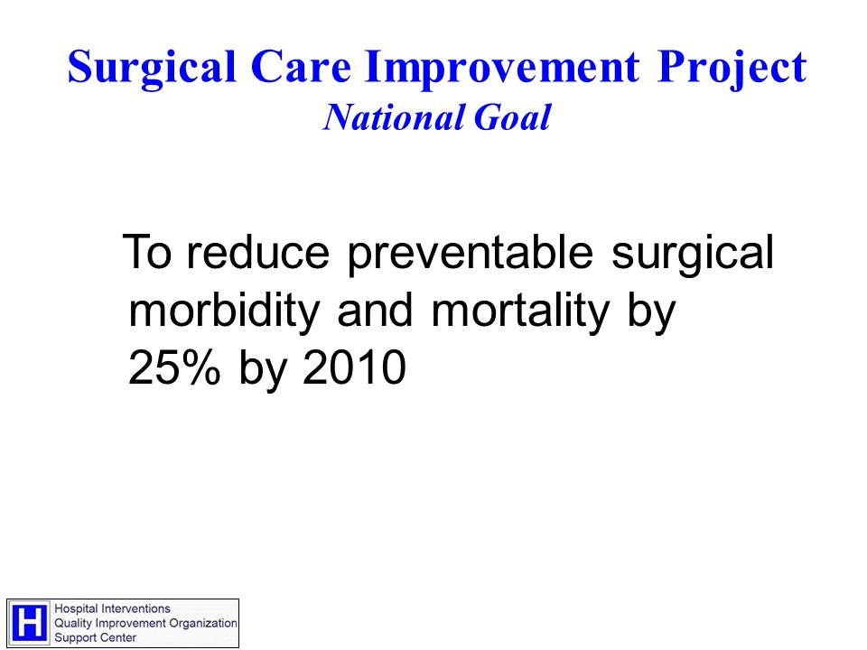 Surgical Care Improvement Project National Goal To reduce preventable surgical morbidity and mortality by 25% by 2010