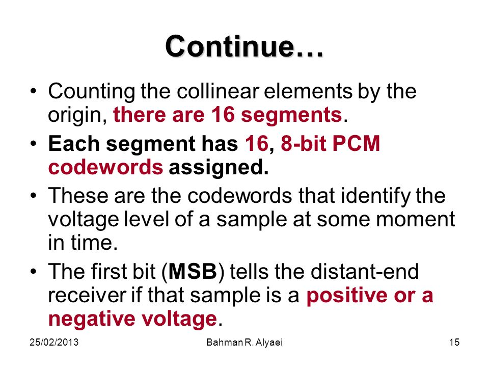 25/02/2013Bahman R. Alyaei15 Continue… Counting the collinear elements by the origin, there are 16 segments. Each segment has 16, 8-bit PCM codewords