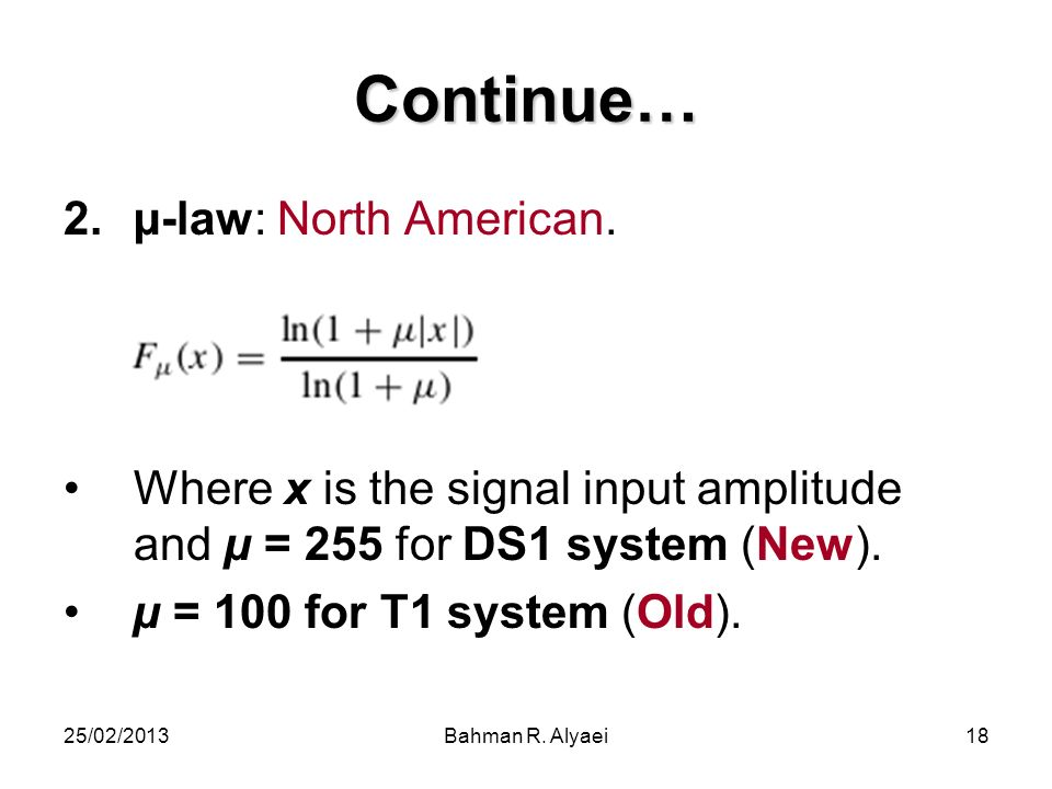 25/02/2013Bahman R. Alyaei18 Continue… 2.µ-law: North American. Where x is the signal input amplitude and µ = 255 for DS1 system (New). µ = 100 for T1