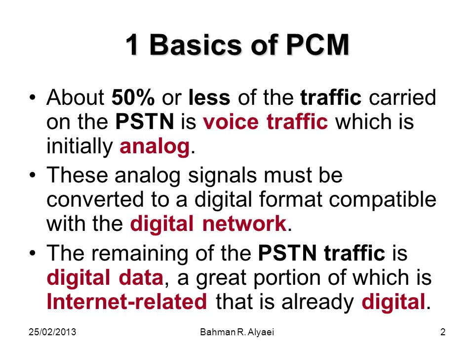 25/02/2013Bahman R. Alyaei2 1 Basics of PCM About 50% or less of the traffic carried on the PSTN is voice traffic which is initially analog. These ana