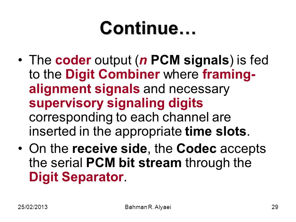 25/02/2013Bahman R. Alyaei29 Continue… The coder output (n PCM signals) is fed to the Digit Combiner where framing- alignment signals and necessary su