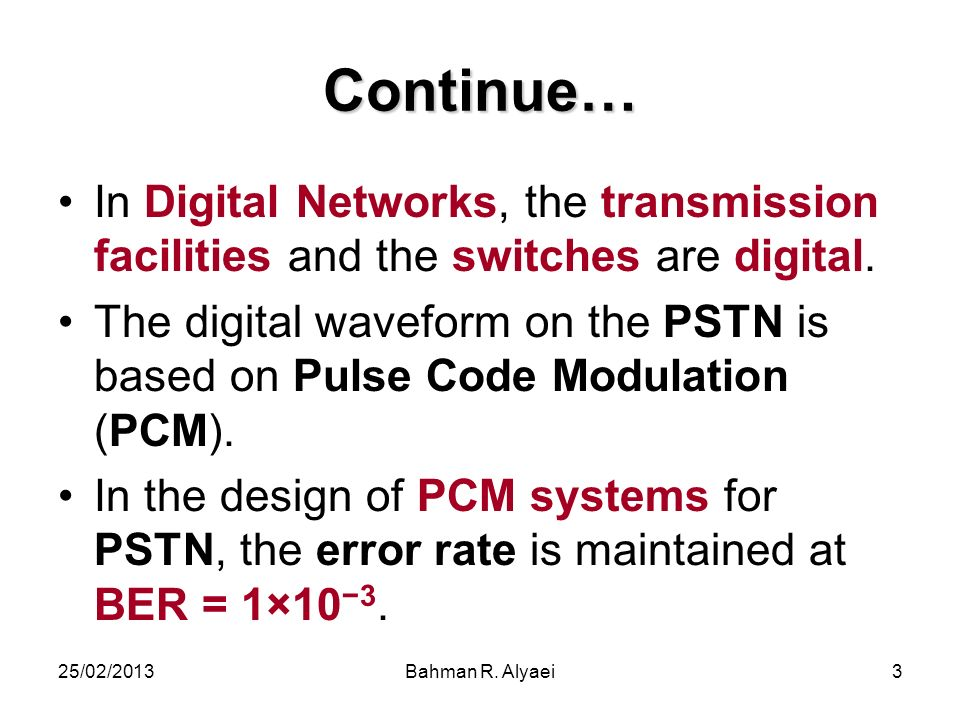 25/02/2013Bahman R. Alyaei3 Continue… In Digital Networks, the transmission facilities and the switches are digital. The digital waveform on the PSTN