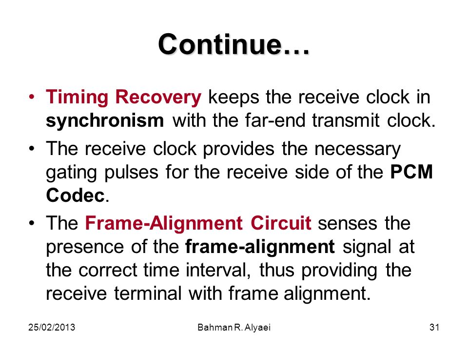 25/02/2013Bahman R. Alyaei31 Continue… Timing Recovery keeps the receive clock in synchronism with the far-end transmit clock. The receive clock provi