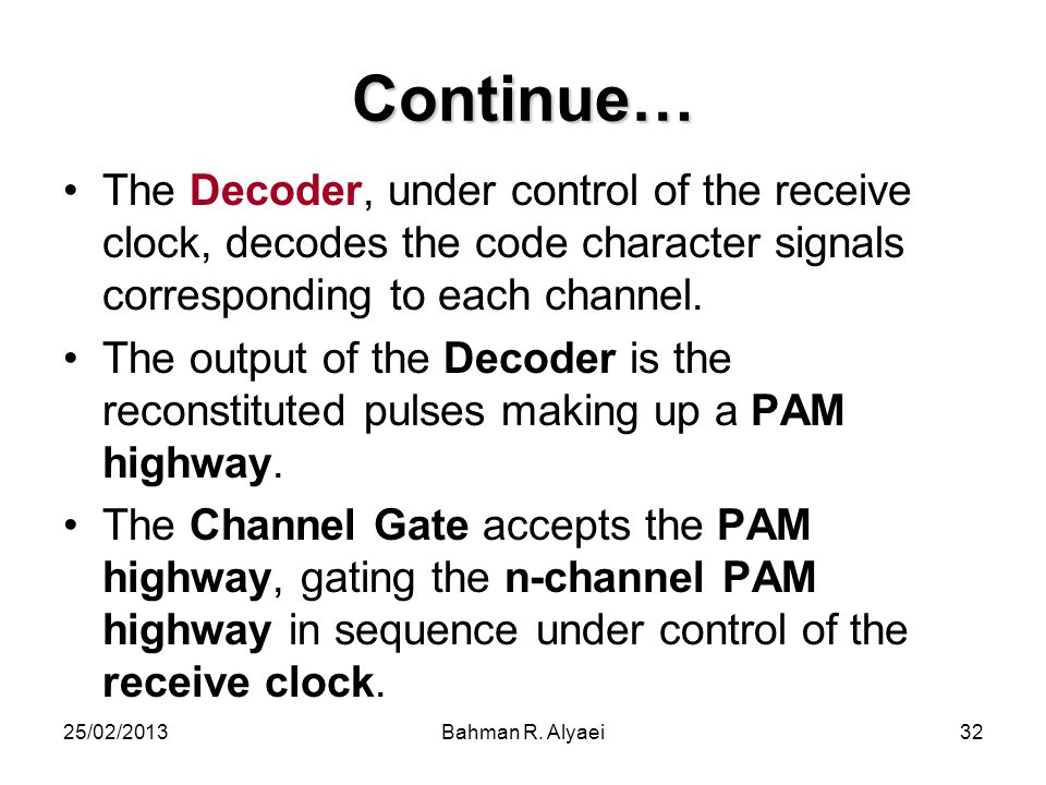 25/02/2013Bahman R. Alyaei32 Continue… The Decoder, under control of the receive clock, decodes the code character signals corresponding to each chann