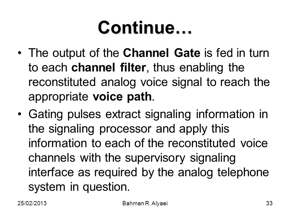 25/02/2013Bahman R. Alyaei33 Continue… The output of the Channel Gate is fed in turn to each channel filter, thus enabling the reconstituted analog vo
