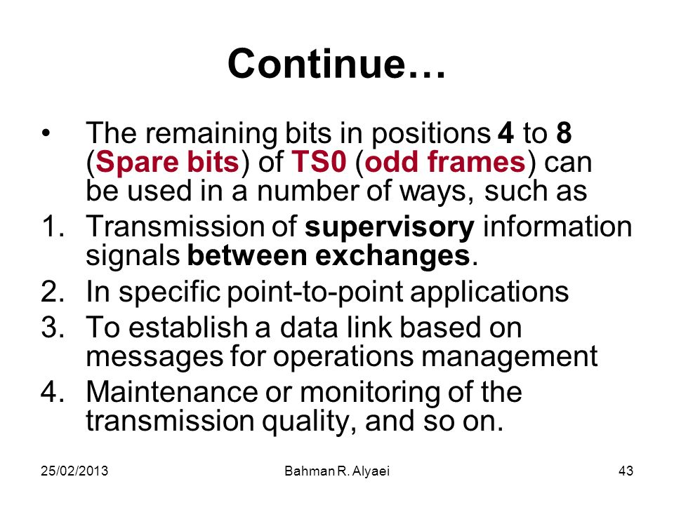 25/02/2013Bahman R. Alyaei43 Continue… The remaining bits in positions 4 to 8 (Spare bits) of TS0 (odd frames) can be used in a number of ways, such a