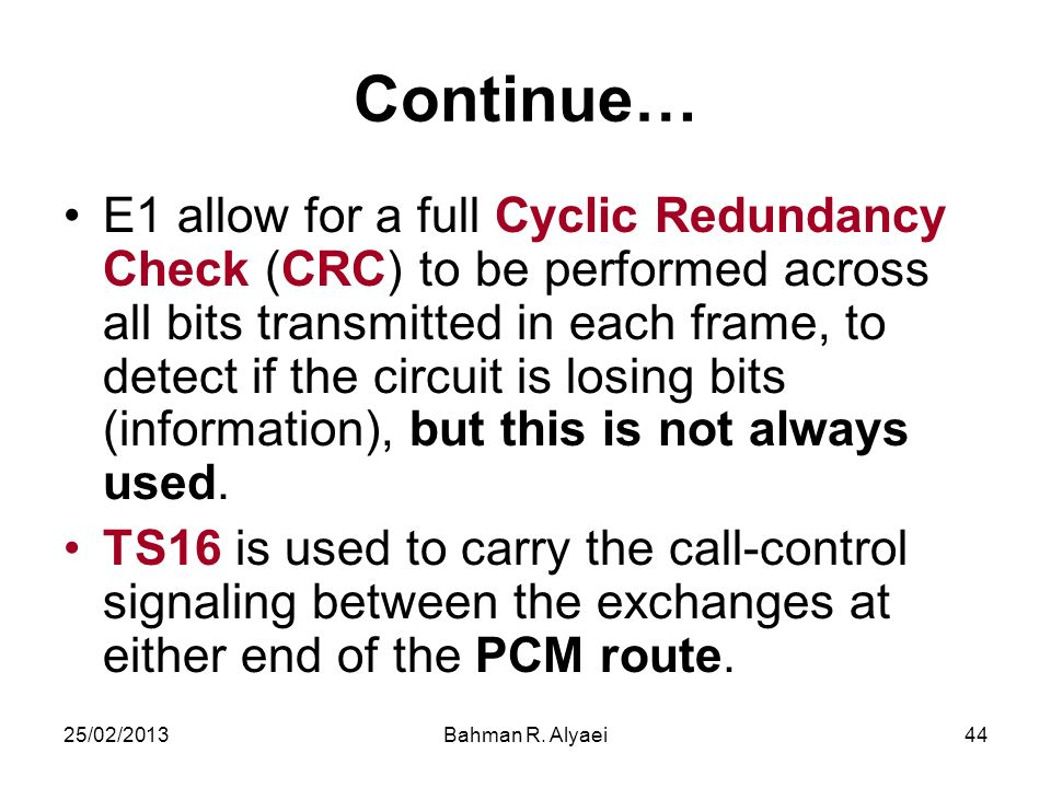 25/02/2013Bahman R. Alyaei44 Continue… E1 allow for a full Cyclic Redundancy Check (CRC) to be performed across all bits transmitted in each frame, to