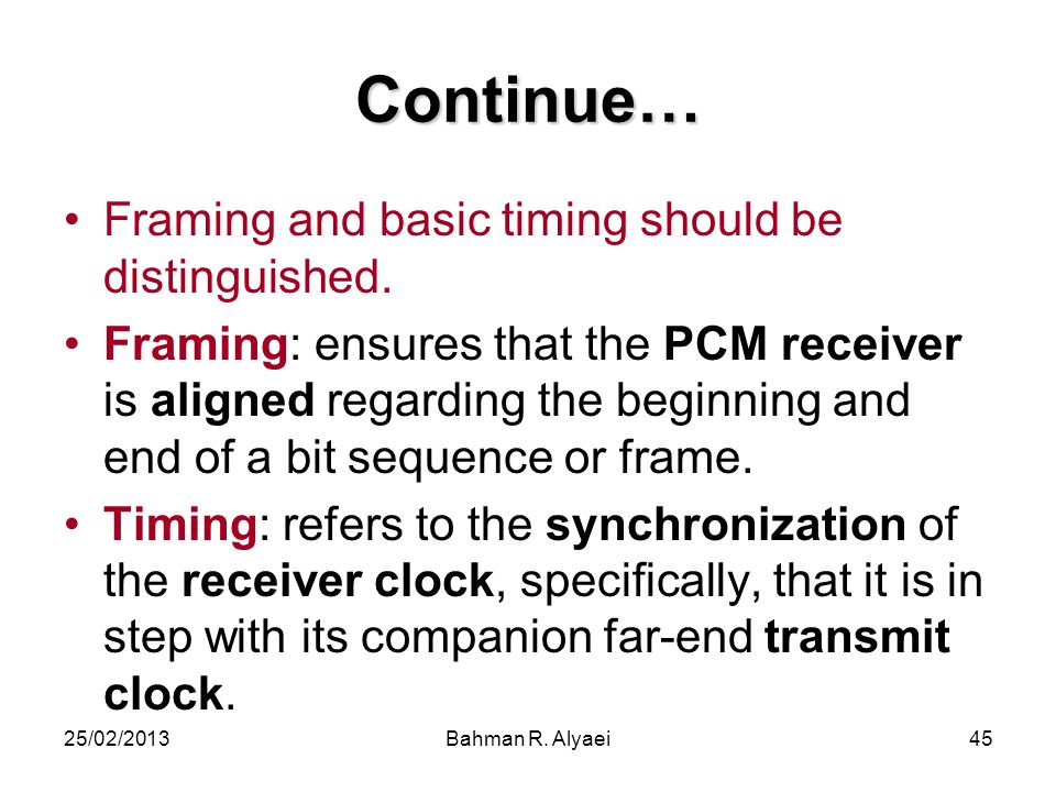 25/02/2013Bahman R. Alyaei45 Continue… Framing and basic timing should be distinguished. Framing: ensures that the PCM receiver is aligned regarding t