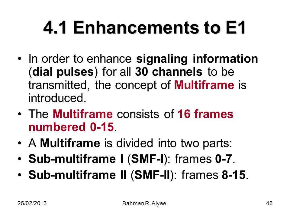 25/02/2013Bahman R. Alyaei46 4.1 Enhancements to E1 In order to enhance signaling information (dial pulses) for all 30 channels to be transmitted, the