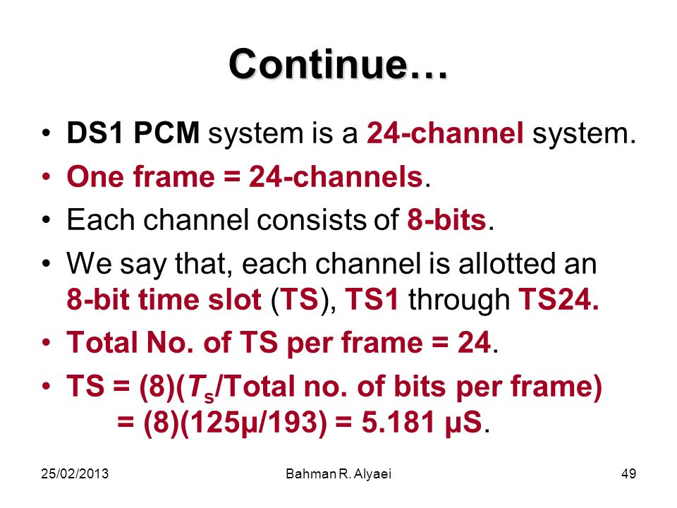 25/02/2013Bahman R. Alyaei49 Continue… DS1 PCM system is a 24-channel system. One frame = 24-channels. Each channel consists of 8-bits. We say that, e