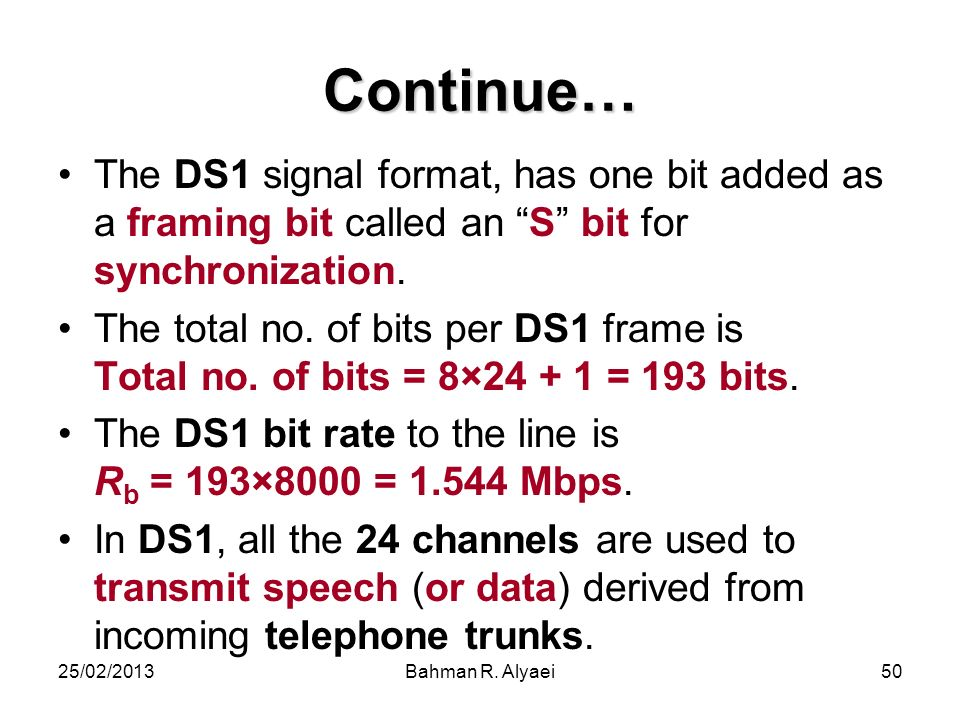 25/02/2013Bahman R. Alyaei50 Continue… The DS1 signal format, has one bit added as a framing bit called an S bit for synchronization. The total no. of