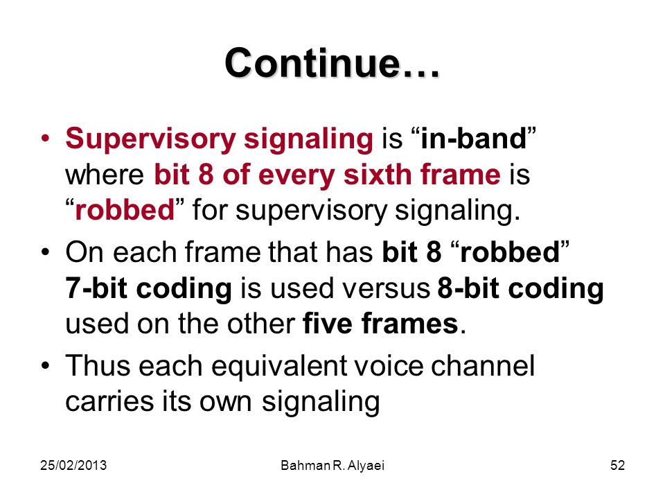 25/02/2013Bahman R. Alyaei52 Continue… Supervisory signaling is in-band where bit 8 of every sixth frame isrobbed for supervisory signaling. On each f