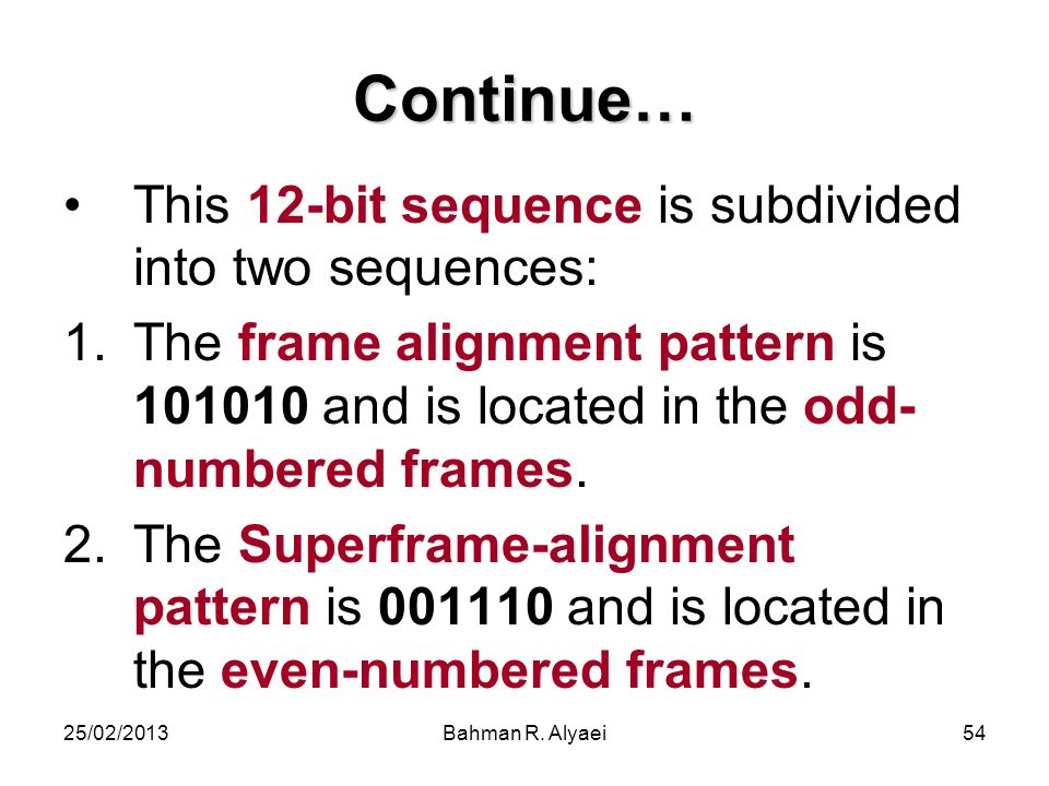 25/02/2013Bahman R. Alyaei54 Continue… This 12-bit sequence is subdivided into two sequences: 1.The frame alignment pattern is 101010 and is located i
