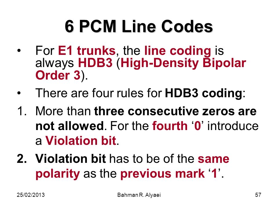 25/02/2013Bahman R. Alyaei57 6 PCM Line Codes For E1 trunks, the line coding is always HDB3 (High-Density Bipolar Order 3). There are four rules for H