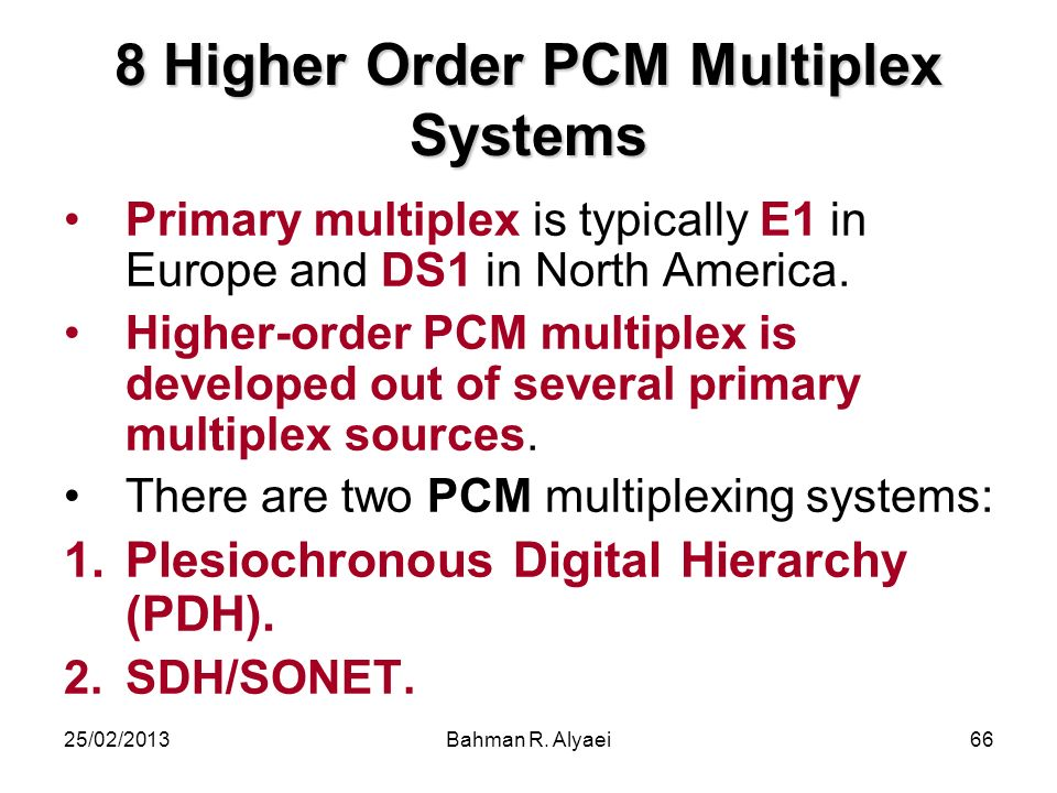 25/02/2013Bahman R. Alyaei66 8 Higher Order PCM Multiplex Systems Primary multiplex is typically E1 in Europe and DS1 in North America. Higher-order P