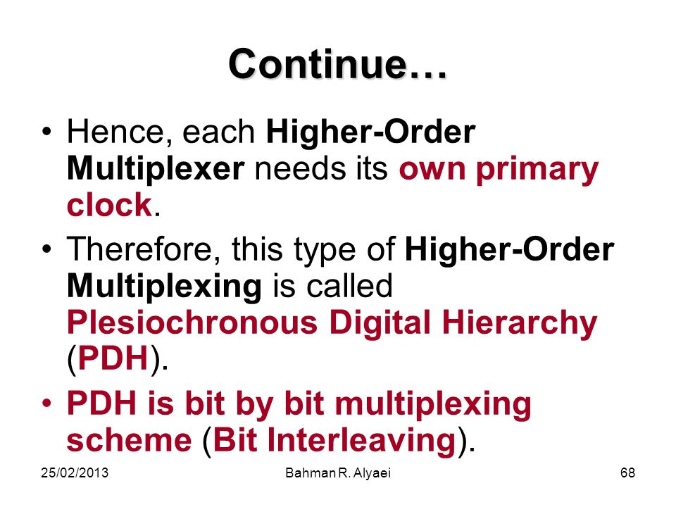 25/02/2013Bahman R. Alyaei68 Continue… Hence, each Higher-Order Multiplexer needs its own primary clock. Therefore, this type of Higher-Order Multiple