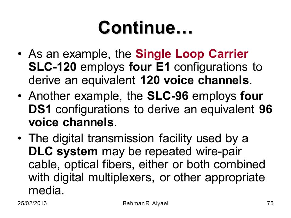 25/02/2013Bahman R. Alyaei75 Continue… As an example, the Single Loop Carrier SLC-120 employs four E1 configurations to derive an equivalent 120 voice