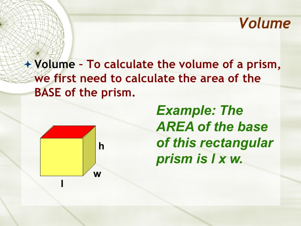 Volume Volume – To calculate the volume of a prism, we first need to calculate the area of the BASE of the prism. Example: The AREA of the base of thi