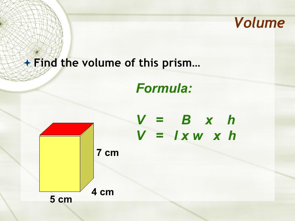 Volume Find the volume of this prism… Formula: V = B x h V = l x w x h V = 5cm x 4cm x 7cm 5 cm 4 cm 7 cm