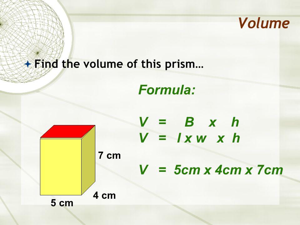 Volume Find the volume of this prism… Formula: V = B x h V = l x w x h V = 5cm x 4cm x 7cm V = 140cm 3 5 cm 4 cm 7 cm