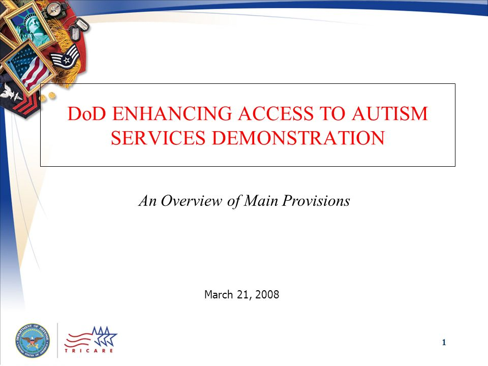 1 DoD ENHANCING ACCESS TO AUTISM SERVICES DEMONSTRATION March 21, 2008 An Overview of Main Provisions