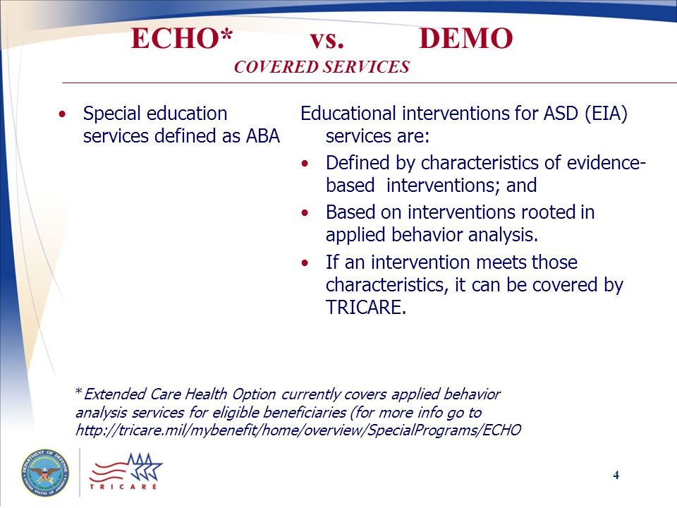 4 ECHO* vs. DEMO COVERED SERVICES Special education services defined as ABA Educational interventions for ASD (EIA) services are: Defined by character