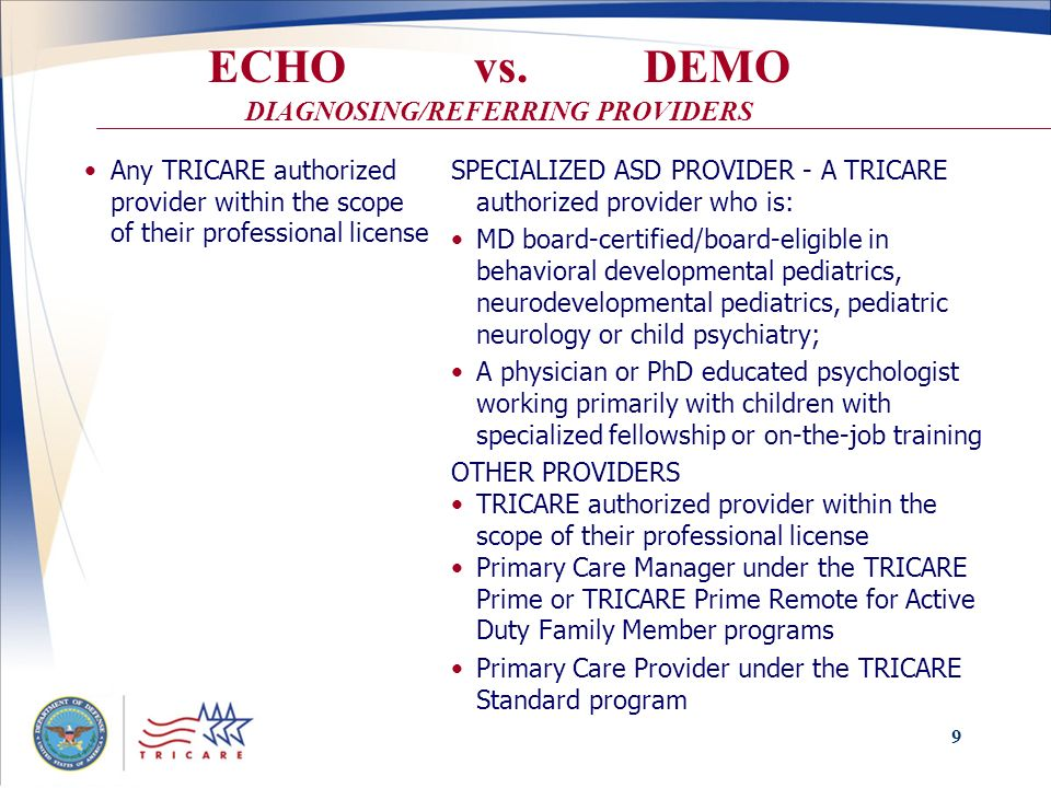 9 ECHO vs. DEMO DIAGNOSING/REFERRING PROVIDERS Any TRICARE authorized provider within the scope of their professional license SPECIALIZED ASD PROVIDER