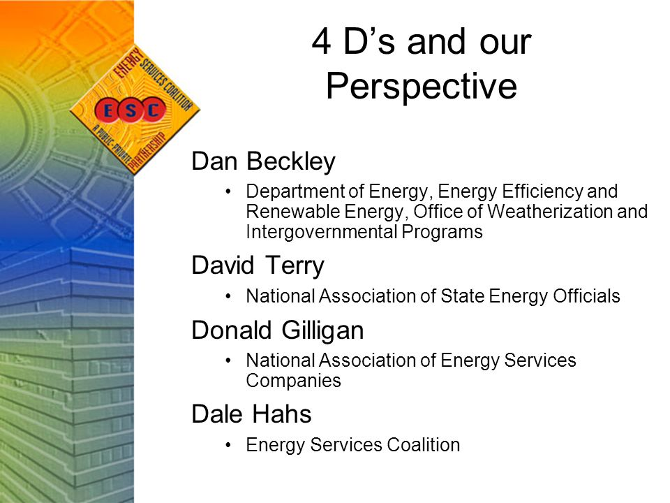 4 Ds and our Perspective Dan Beckley Department of Energy, Energy Efficiency and Renewable Energy, Office of Weatherization and Intergovernmental Programs David Terry National Association of State Energy Officials Donald Gilligan National Association of Energy Services Companies Dale Hahs Energy Services Coalition