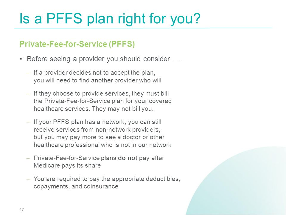 Private-Fee-for-Service (PFFS) Before seeing a provider you should consider... – If a provider decides not to accept the plan, you will need to find a
