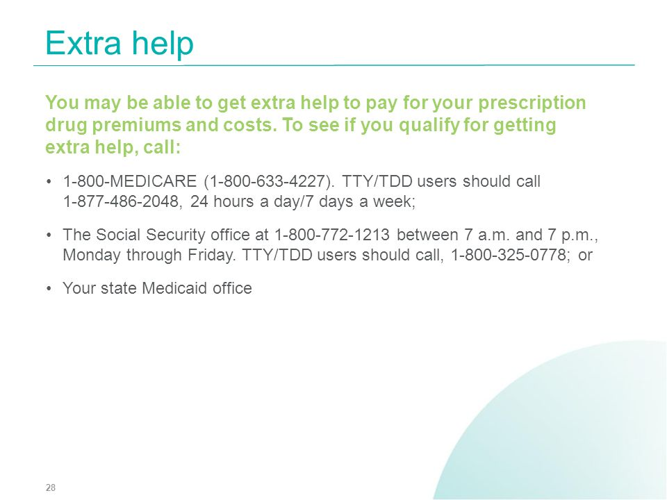 You may be able to get extra help to pay for your prescription drug premiums and costs. To see if you qualify for getting extra help, call: 1-800-MEDI