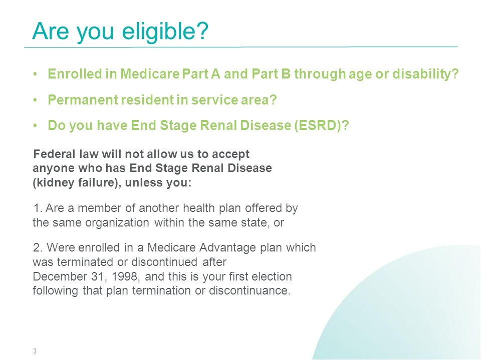 Are you eligible? 3 Enrolled in Medicare Part A and Part B through age or disability? Permanent resident in service area? Do you have End Stage Renal