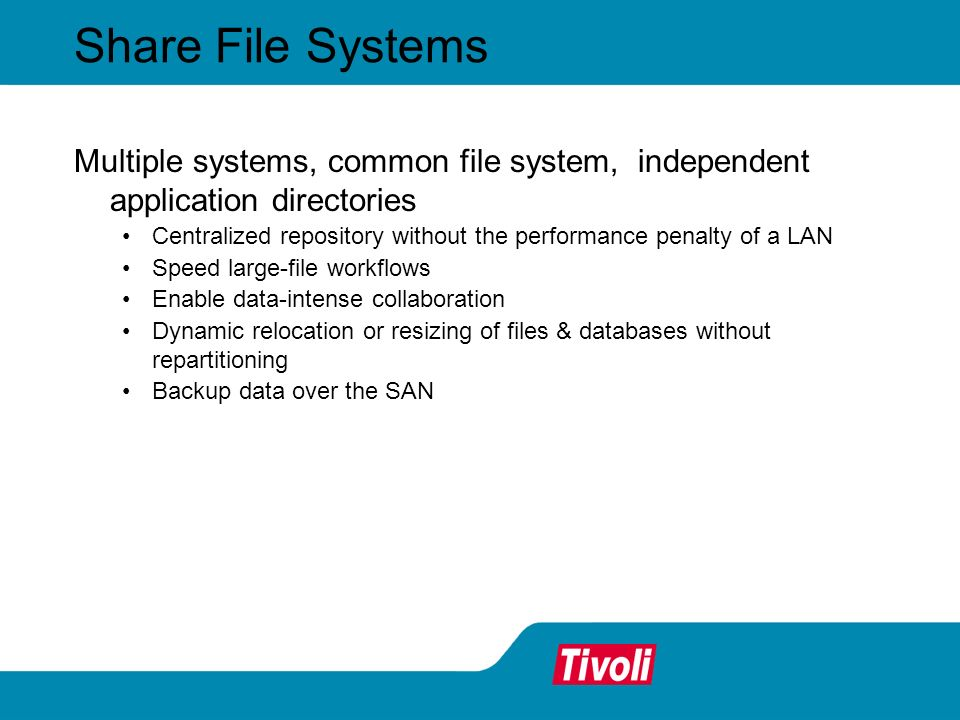 Share Application Data Multiple systems, common file system, shared data files Native OS security protects access to files Full file and byte-range locking ensures data integrity Cache coherency and optimizations Supports virtually any network-aware application True file sharing eliminates performance bottlenecks of LAN servers and appliances