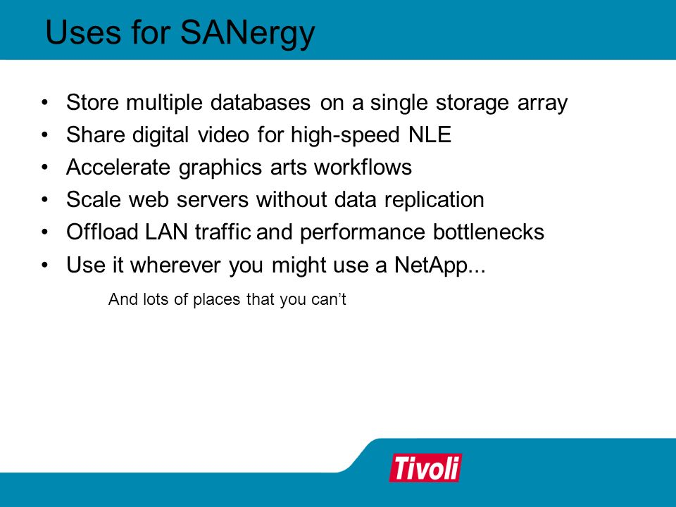 Uses for SANergy Store multiple databases on a single storage array Share digital video for high-speed NLE Accelerate graphics arts workflows Scale web servers without data replication Offload LAN traffic and performance bottlenecks Use it wherever you might use a NetApp...