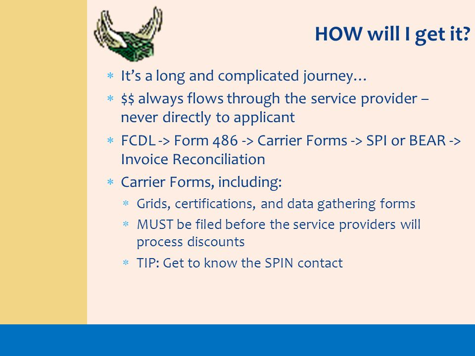 HOW will I get it? Its a long and complicated journey… $$ always flows through the service provider – never directly to applicant FCDL -> Form 486 ->