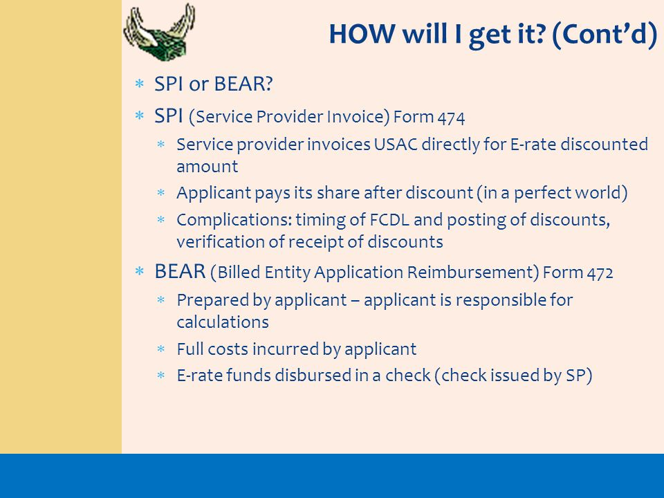 SPI or BEAR? SPI (Service Provider Invoice) Form 474 Service provider invoices USAC directly for E-rate discounted amount Applicant pays its share aft