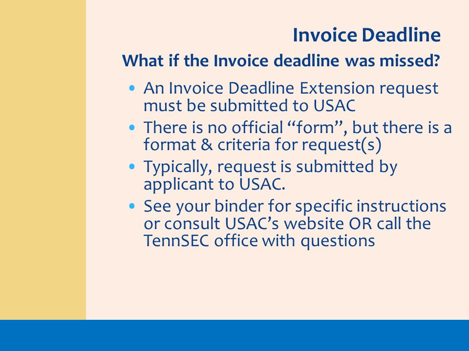 An Invoice Deadline Extension request must be submitted to USAC There is no official form, but there is a format & criteria for request(s) Typically,