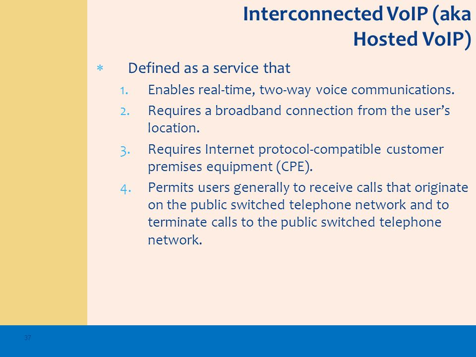 Interconnected VoIP (aka Hosted VoIP) Defined as a service that 1.Enables real-time, two-way voice communications. 2.Requires a broadband connection f